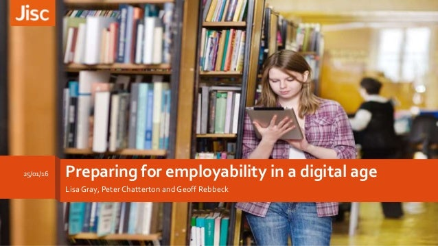Preparing for employability in a digital age Lisa Gray, Peter Chatterton and Geoff Rebbeck 25/01/16