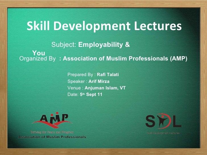 Skill Development Lectures Subject:  Employability & You  Prepared By :  Rafi Talati Speaker :  Arif Mirza Venue :  Anjuma...