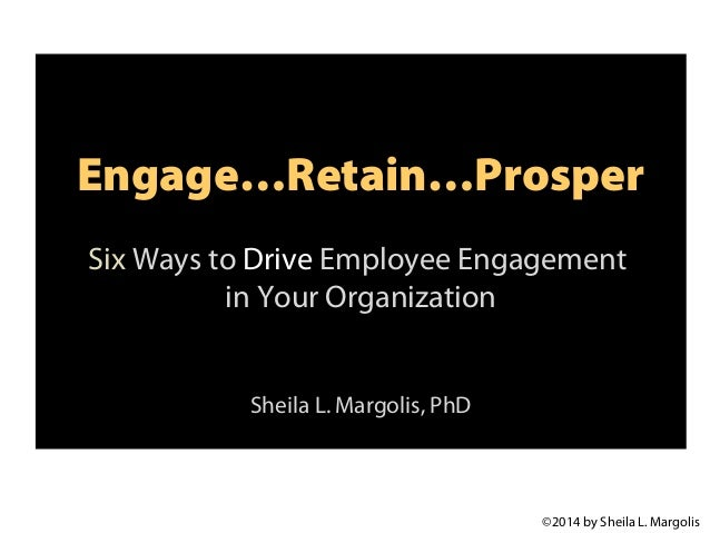 Engage…Retain…Prosper Six Ways to Drive Employee Engagement in Your Organization Sheila L. Margolis, PhD  ©2014 by Sheila ...