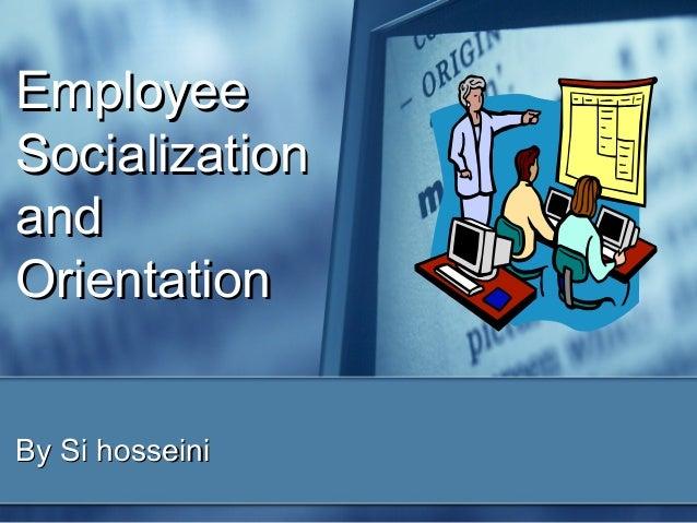 Employee Socialization and Orientation By Si hosseini