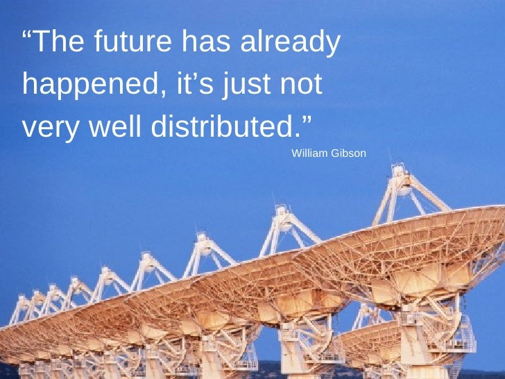 """"""" The future has already happened, it's just not very well distributed."""" William Gibson"""