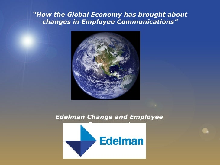 """"""" How the Global Economy has brought about changes in Employee Communications"""" Edelman Change and Employee Engagement"""
