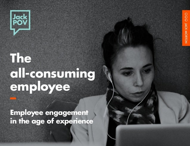 The  all-consuming  employee  –  Employee engagement  in the age of experience