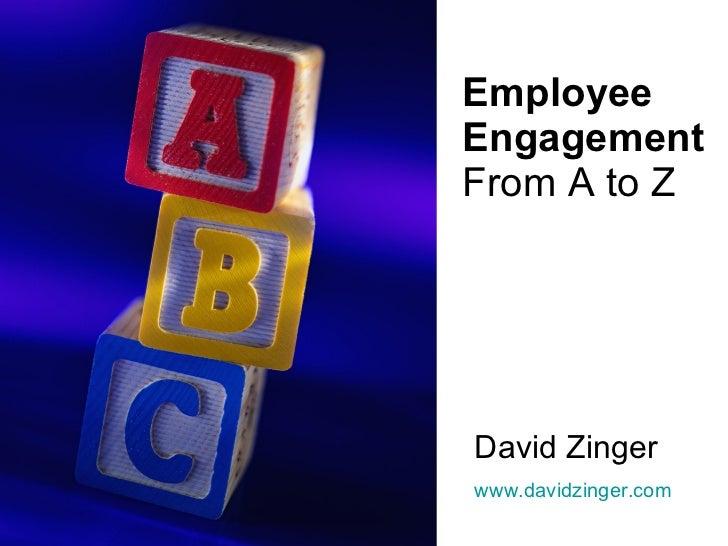 Employee Engagement From A to Z David Zinger www.davidzinger.com