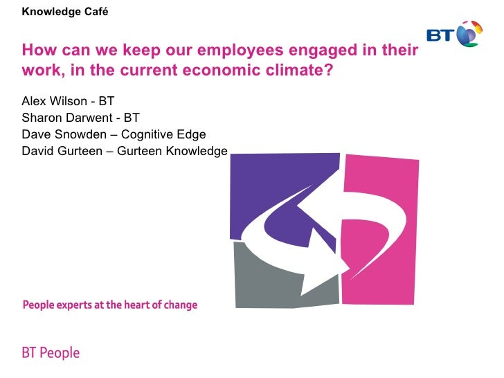 Knowledge Café   How can we keep our employees engaged in their work, in the current economic climate?  Alex Wilson - BT S...