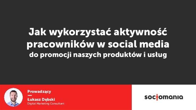 Prowadzący Łukasz Dębski Digital Marketing Consultant Jak wykorzystać aktywność pracowników w social media  do promocji n...