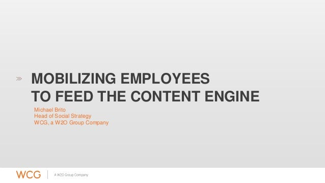 MOBILIZING EMPLOYEES  TO FEED THE CONTENT ENGINE  Michael Brito  Head of Social Strategy  WCG, a W2O Group Company