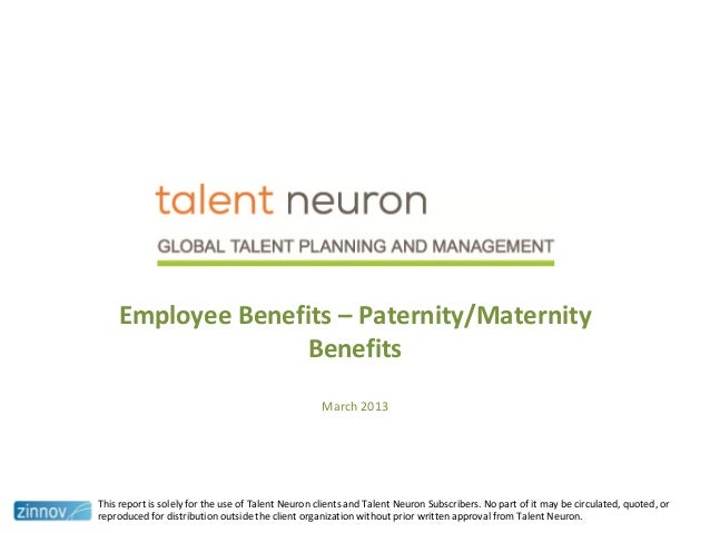 Employee Benefits – Paternity/MaternityBenefitsMarch 2013This report is solely for the use of Talent Neuron clients and Ta...