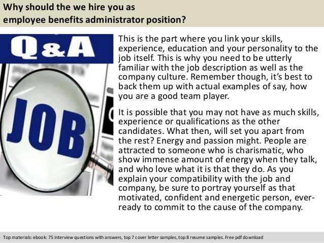 Why should the we hire you as  employee benefits administrator position?  This is the part where you link your skills,  ex...