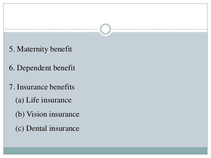 5. Maternity benefit6. Dependent benefit7. Insurance benefits  (a) Life insurance  (b) Vision insurance  (c) Dental insura...