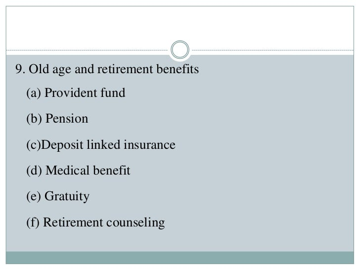9. Old age and retirement benefits (a) Provident fund (b) Pension (c)Deposit linked insurance (d) Medical benefit (e) Grat...