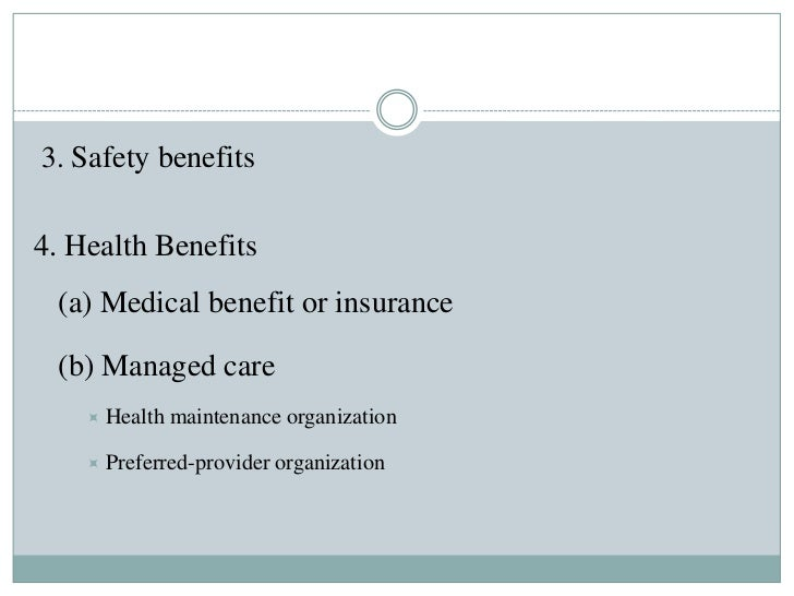 3. Safety benefits4. Health Benefits (a) Medical benefit or insurance (b) Managed care       Health maintenance organizat...