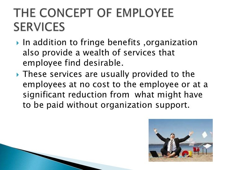   In addition to fringe benefits ,organization    also provide a wealth of services that    employee find desirable.   ...