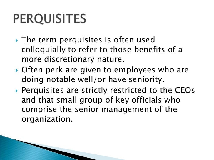    The term perquisites is often used    colloquially to refer to those benefits of a    more discretionary nature.   Of...