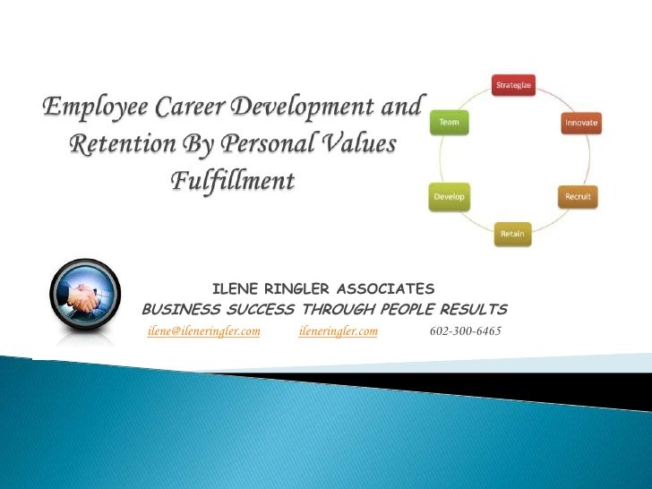 Employee Career Development and Retention By Personal Values Fulfillment<br />ILENE RINGLER ASSOCIATES<br />BUSINESS SUCCE...