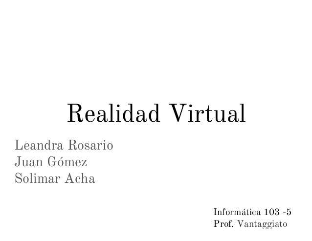 Leandra Rosario Juan Gómez Solimar Acha Realidad Virtual Informática 103 -5 Prof. Vantaggiato