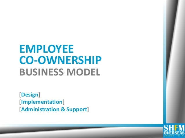 EMPLOYEE CO-OWNERSHIP BUSINESS MODEL [Design] [Implementation] [Administration & Support]