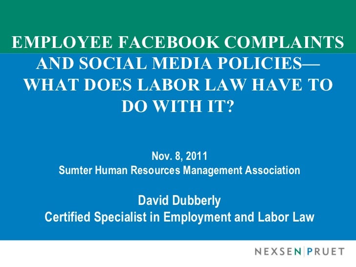 EMPLOYEE FACEBOOK COMPLAINTS AND SOCIAL MEDIA POLICIES— WHAT DOES LABOR LAW HAVE TO DO WITH IT? Nov. 8, 2011 Sumter Human ...