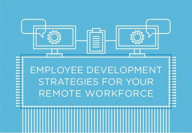 EMPLOYEE DEVELOPMENT STRATEGIES FOR YOUR REMOTE WORKFORCE