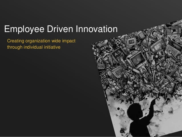 Employee Driven InnovationCreating organization wide impactthrough individual initiative