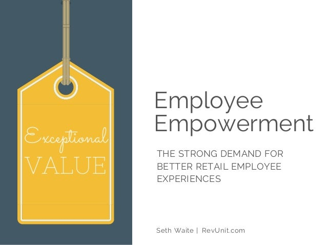 Employee Empowerment THE STRONG DEMAND FOR BETTER RETAIL EMPLOYEE EXPERIENCES Seth Waite | RevUnit.com Exceptional VALUE