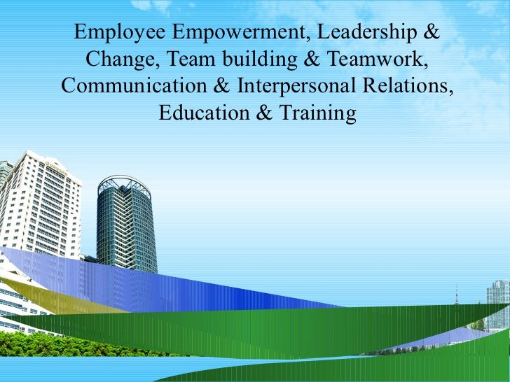 Employee Empowerment, Leadership &  Change, Team building & Teamwork,Communication & Interpersonal Relations,         Educ...