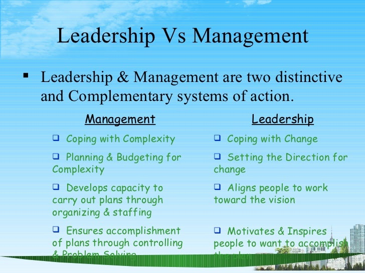 "leadership and management are two distinctive and complementary systems of action It""s not the province of a chosen few nor is leadership necessarily better than management or a replacement for it: rather, leadership and management are two distinctive and complementary activities both are necessary for success in an increasingly complex and volatile business environment (kotter, 1990)"" in contrast."