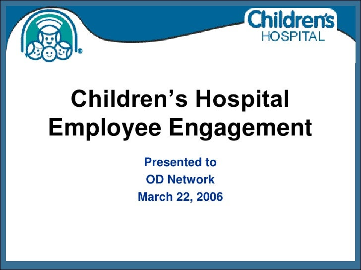 Children's Hospital Employee Engagement        Presented to        OD Network       March 22, 2006