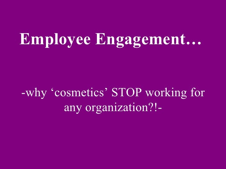 Employee Engagement…  -why 'cosmetics' STOP working for any organization?!-