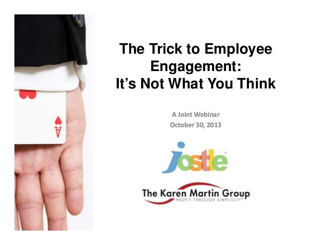 The Trick to Employee Engagement: It's Not What You Think A Joint Webinar October 30, 2013