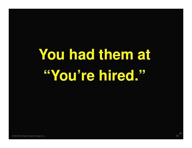 """You had them at """"You're hired.""""  18 ©2013TheKarenMartinGroup,Inc.  18"""