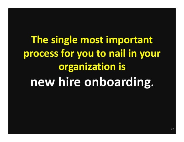Thesinglemostimportant processforyoutonailinyour organizationis newhireonboarding.  22