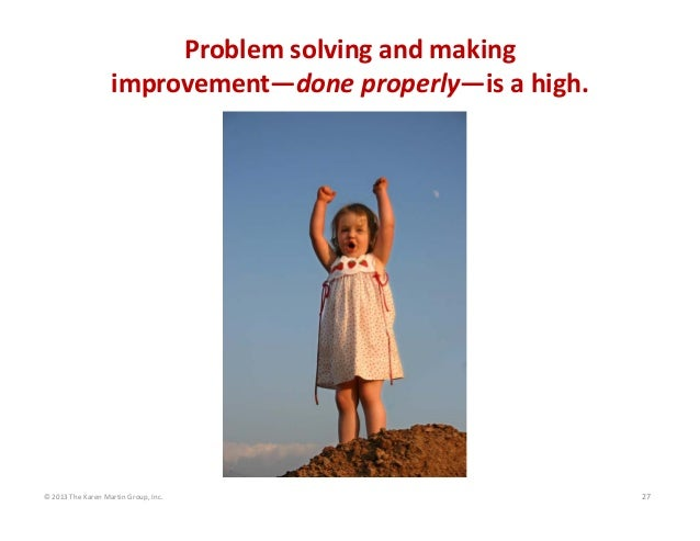Problem solving and making                    improvement—done properly—is a high.  © 2013 The Karen Martin Group, Inc.  2...