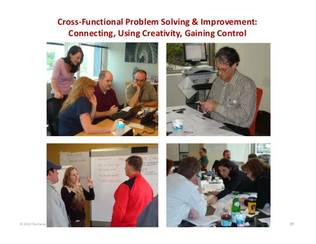 Cross‐Functional Problem Solving & Improvement: Connecting, Using Creativity, Gaining Control  © 2013 The Karen Martin Gro...