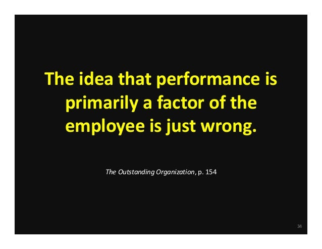 The idea that performance is  primarily a factor of the     employee is just wrong. The Outstanding Organization, p. 154  ...
