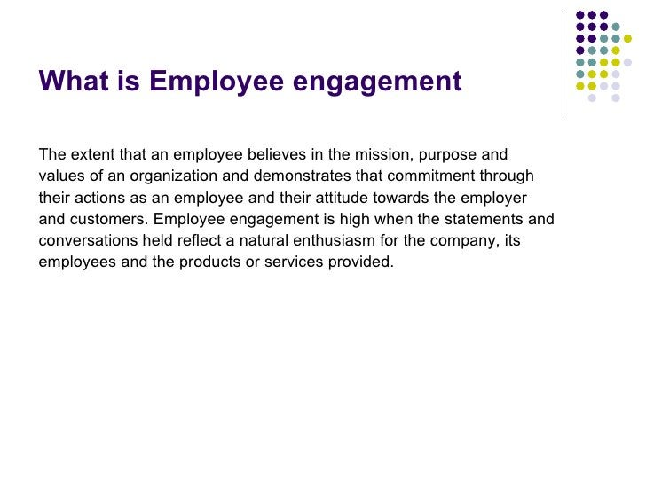 What is Employee engagement <ul><li>The extent that an employee believes in the mission, purpose and </li></ul><ul><li>val...