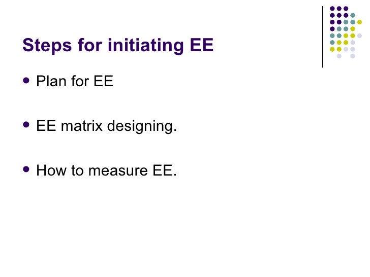 Steps for initiating EE <ul><li>Plan for EE  </li></ul><ul><li>EE matrix designing. </li></ul><ul><li>How to measure EE. <...