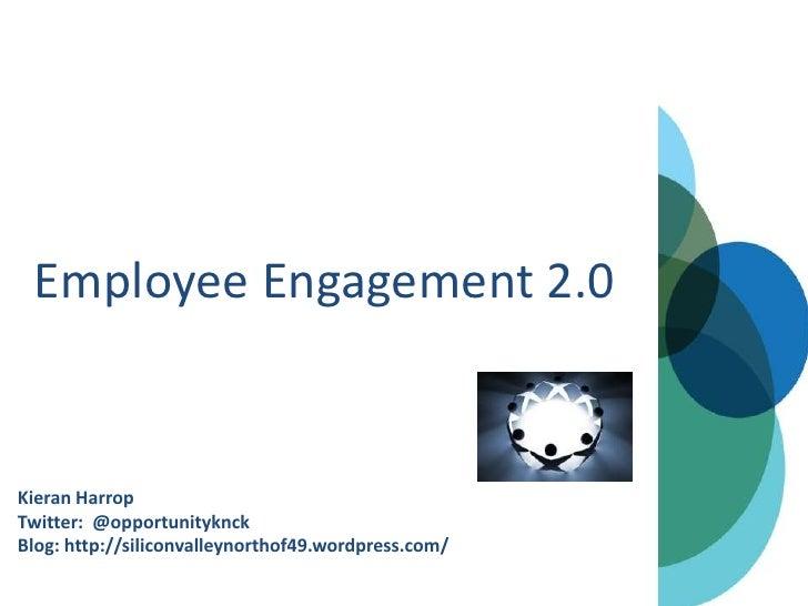 Employee Engagement 2.0Kieran HarropTwitter: @opportunityknckBlog: http://siliconvalleynorthof49.wordpress.com/