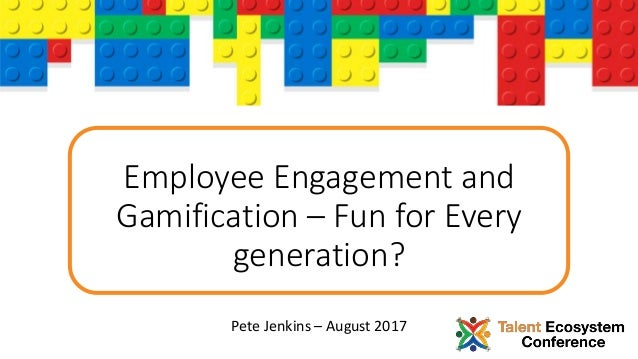Employee Engagement and Gamification – Fun for Every generation? Pete Jenkins – August 2017