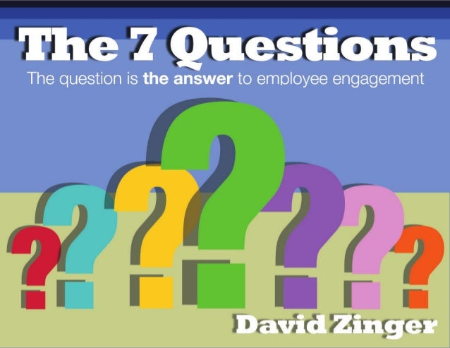 The Employee Engagement Network 2 The 7 QUESTIONS The question is the answer to employee engagement by David Zinger Questi...