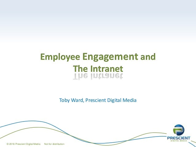 Employee Engagement and The Intranet Toby Ward, Prescient Digital Media © 2016 Prescient Digital Media Not for distribution