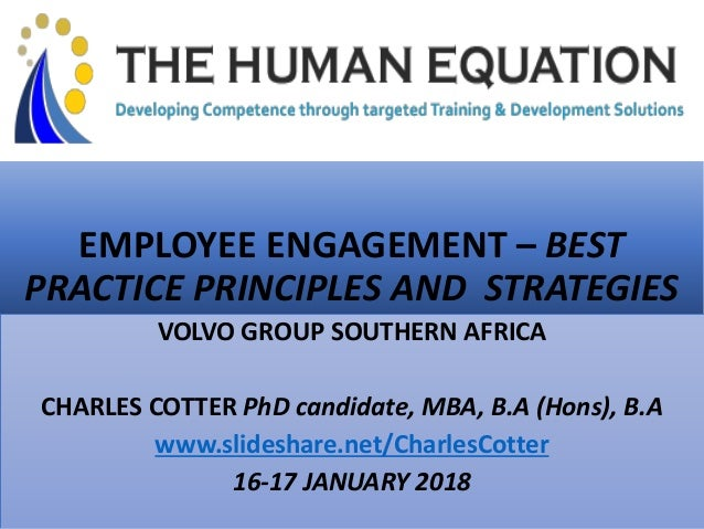 EMPLOYEE ENGAGEMENT – BEST PRACTICE PRINCIPLES AND STRATEGIES VOLVO GROUP SOUTHERN AFRICA CHARLES COTTER PhD candidate, MB...