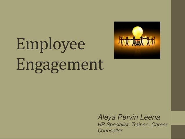 Employee Engagement Aleya Pervin Leena HR Specialist, Trainer , Career Counsellor