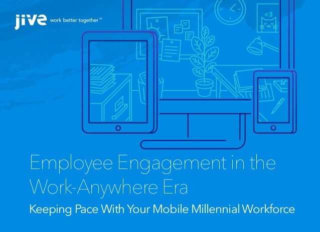 Employee Engagement in the Work-Anywhere Era Keeping Pace WithYour Mobile Millennial Workforce