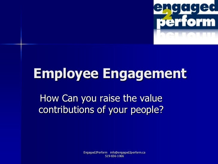 Employee EngagementHow Can you raise the valuecontributions of your people?          Engaged2Perform info@engaged2perform....