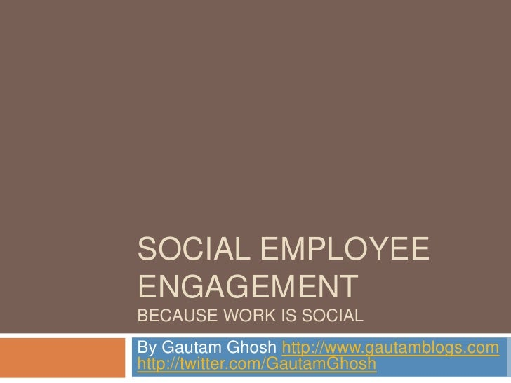 Social Employee EngagementBecause Work is Social<br />By Gautam Ghosh http://www.gautamblogs.comhttp://twitter.com/GautamG...