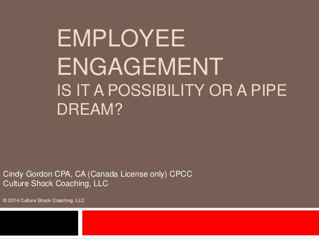 EMPLOYEE ENGAGEMENT IS IT A POSSIBILITY OR A PIPE DREAM? Cindy Gordon CPA, CA (Canada License only) CPCC Culture Shock Coa...