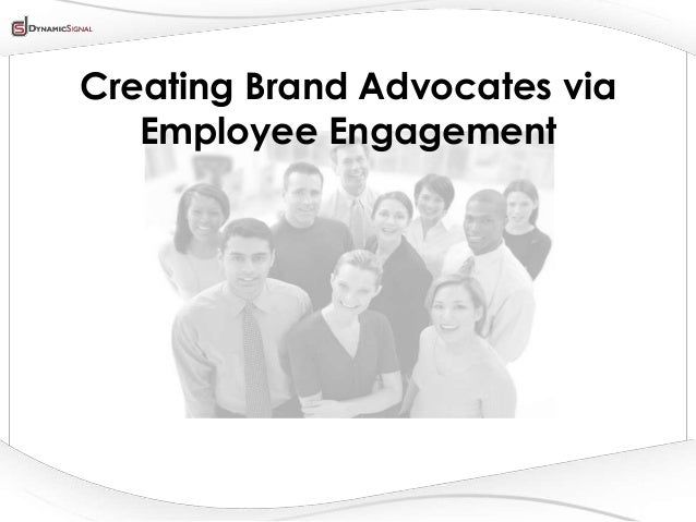 Creating Brand Advocates via   Employee Engagement         All Content Company Confidential ©2013 Dynamic Signal