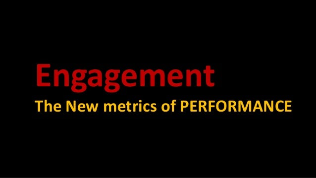 Engagement The New metrics of PERFORMANCE