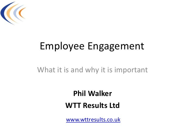 Employee EngagementWhat it is and why it is important         Phil Walker        WTT Results Ltd        www.wttresults.co.uk